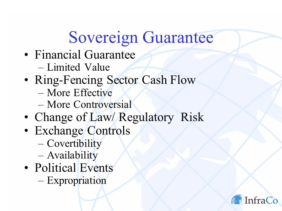 Sovereign Guarantee Financial Guarantee –Limited Value Ring-Fencing Sector Cash Flow –More Effective –More Controversial Change of Law/ Regulatory Risk Exchange Controls –Covertibility –Availability Political Events –Expropriation