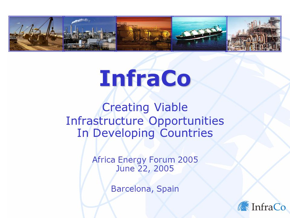 InfraCo Rationale Initiative Launched by PIDG in 2002 to Address the following: The high upfront costs and risks involved in early stage business development had deterred many infrastructure developers from projects in emerging markets.