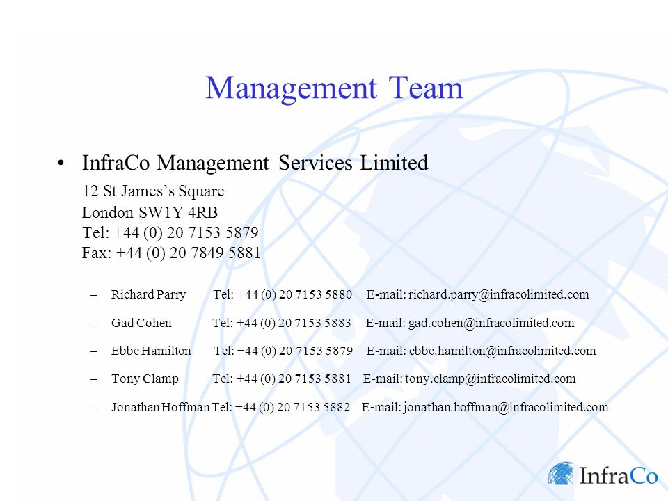 Management Team InfraCo Management Services Limited 12 St James's Square London SW1Y 4RB Tel: +44 (0) 20 7153 5879 Fax: +44 (0) 20 7849 5881 –Richard Parry Tel: +44 (0) 20 7153 5880 E-mail: richard.parry@infracolimited.com –Gad Cohen Tel: +44 (0) 20 7153 5883 E-mail: gad.cohen@infracolimited.com –Ebbe Hamilton Tel: +44 (0) 20 7153 5879 E-mail: ebbe.hamilton@infracolimited.com –Tony Clamp Tel: +44 (0) 20 7153 5881 E-mail: tony.clamp@infracolimited.com –Jonathan Hoffman Tel: +44 (0) 20 7153 5882 E-mail: jonathan.hoffman@infracolimited.com