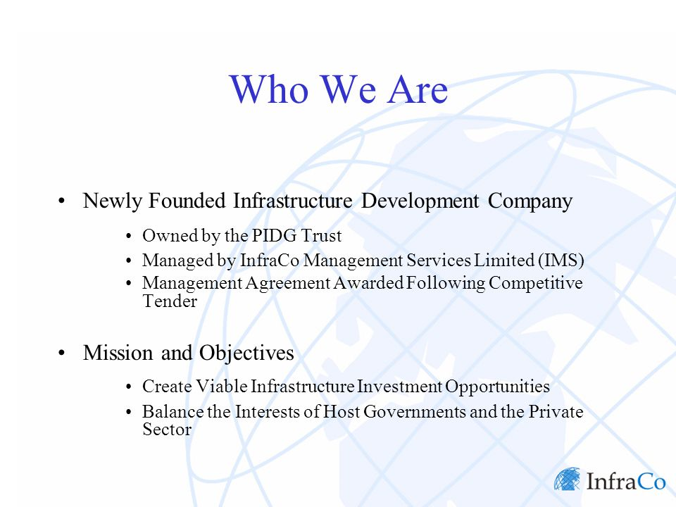 Who We Are Newly Founded Infrastructure Development Company Owned by the PIDG Trust Managed by InfraCo Management Services Limited (IMS) Management Agreement Awarded Following Competitive Tender Mission and Objectives Create Viable Infrastructure Investment Opportunities Balance the Interests of Host Governments and the Private Sector