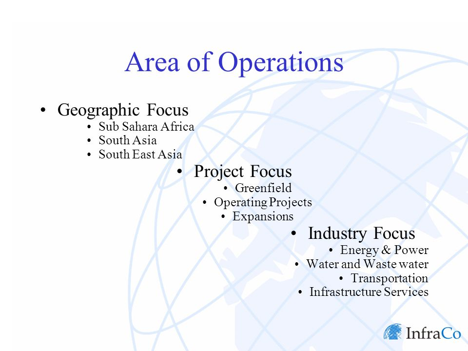 Area of Operations Geographic Focus Sub Sahara Africa South Asia South East Asia Project Focus Greenfield Operating Projects Expansions Industry Focus Energy & Power Water and Waste water Transportation Infrastructure Services