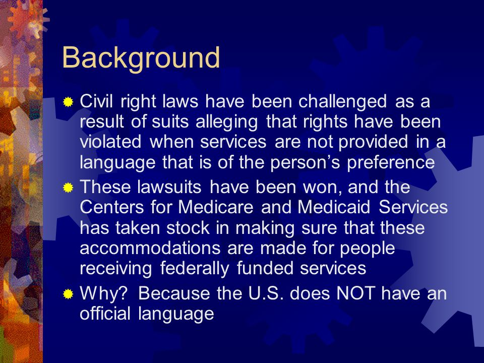 Background  Civil right laws have been challenged as a result of suits alleging that rights have been violated when services are not provided in a language that is of the person's preference  These lawsuits have been won, and the Centers for Medicare and Medicaid Services has taken stock in making sure that these accommodations are made for people receiving federally funded services  Why.