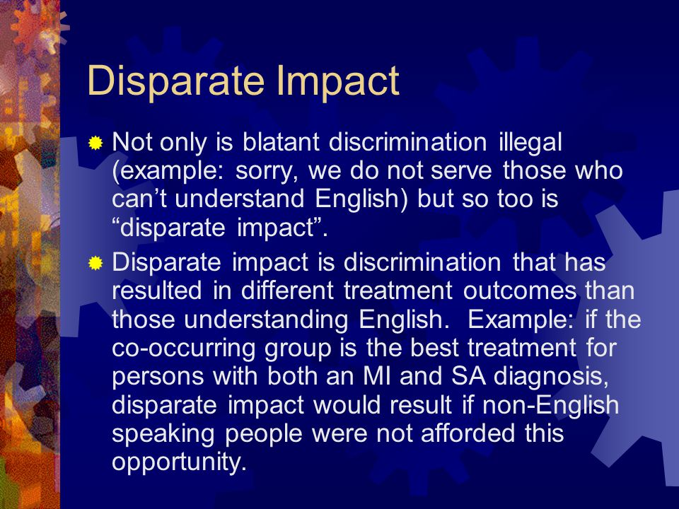 Disparate Impact  Not only is blatant discrimination illegal (example: sorry, we do not serve those who can't understand English) but so too is disparate impact .