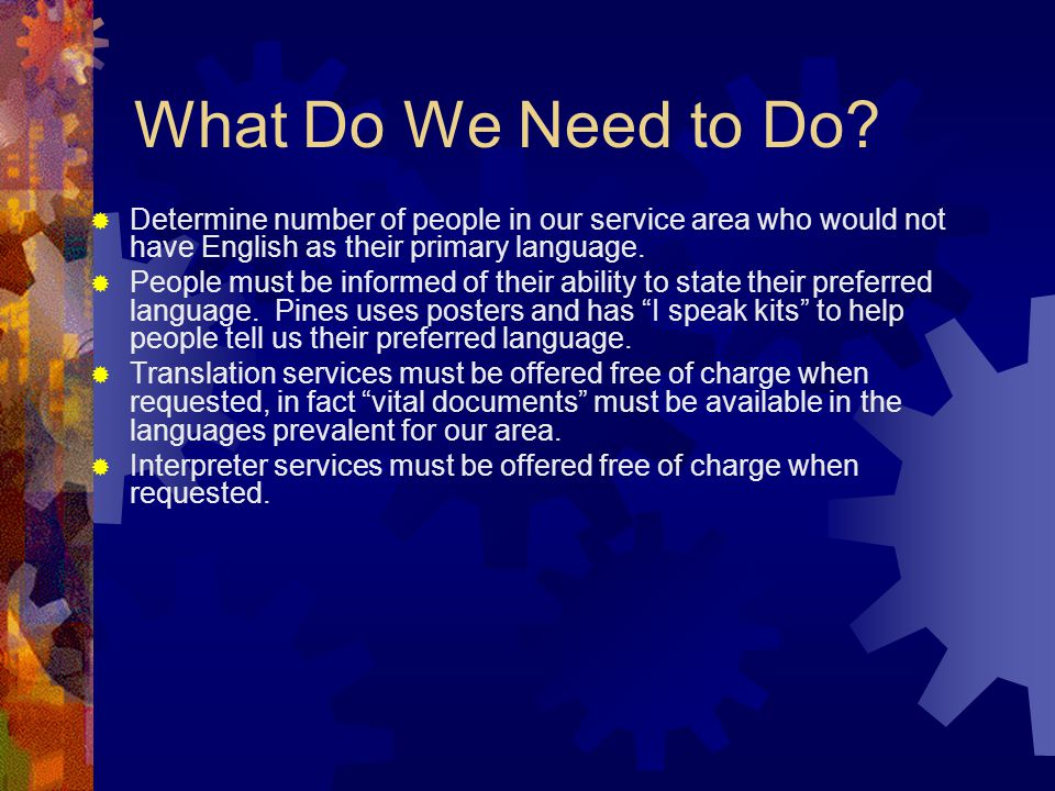 What Do We Need to Do?  Determine number of people in our service area who would not have English as their primary language.  People must be informe