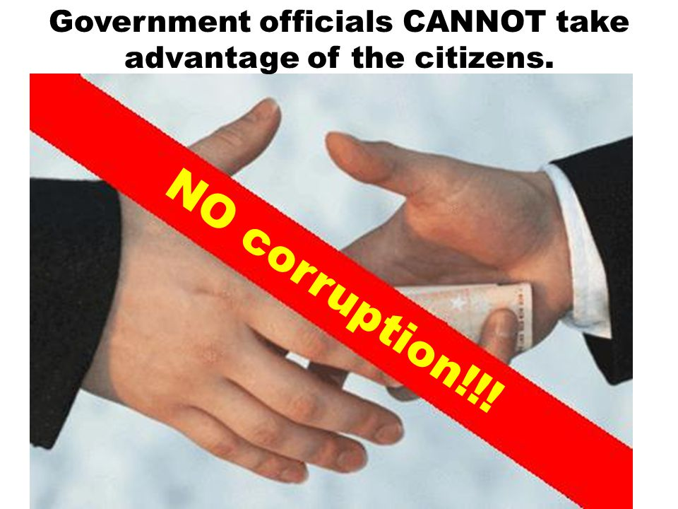 Government officials CANNOT take advantage of the citizens. NO corruption!!!