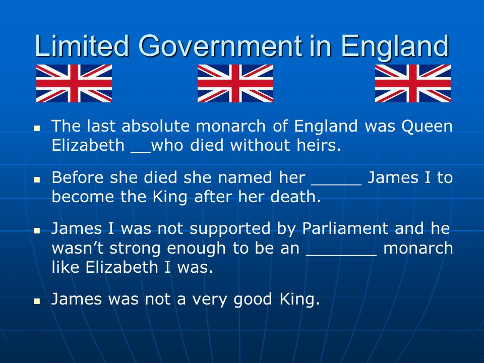 Limited Government in England The last absolute monarch of England was Queen Elizabeth __who died without heirs.