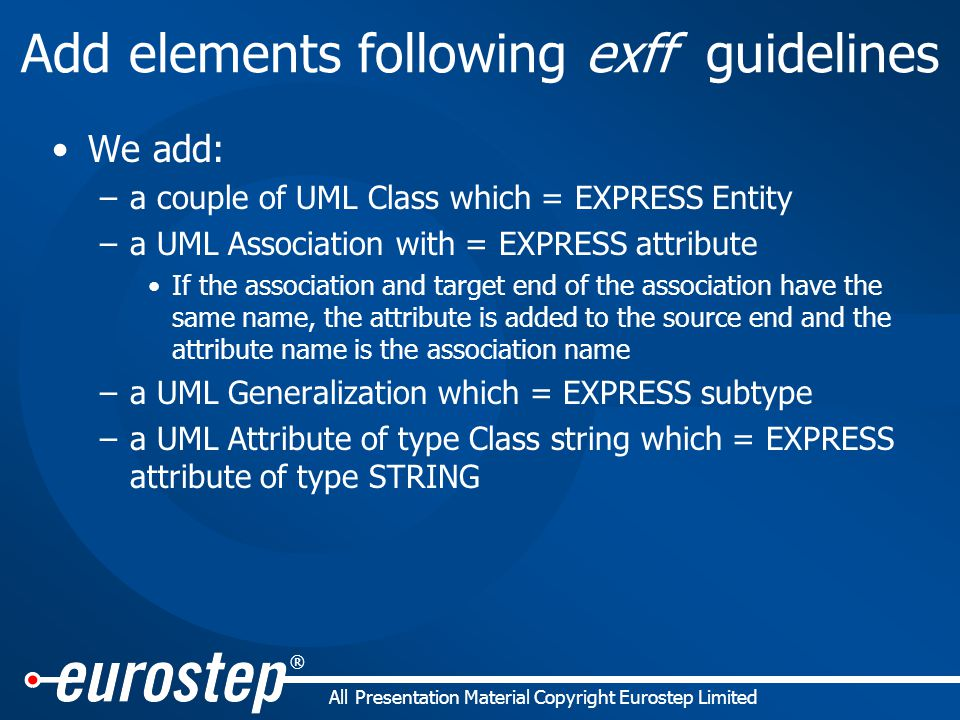 ® All Presentation Material Copyright Eurostep Limited Add elements following exff guidelines We add: –a couple of UML Class which = EXPRESS Entity –a UML Association with = EXPRESS attribute If the association and target end of the association have the same name, the attribute is added to the source end and the attribute name is the association name –a UML Generalization which = EXPRESS subtype –a UML Attribute of type Class string which = EXPRESS attribute of type STRING