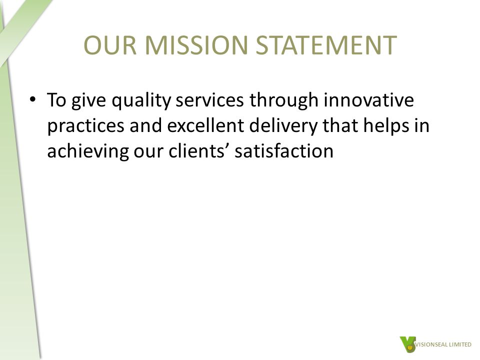 OUR MISSION STATEMENT To give quality services through innovative practices and excellent delivery that helps in achieving our clients' satisfaction VISIONSEAL LIMITED
