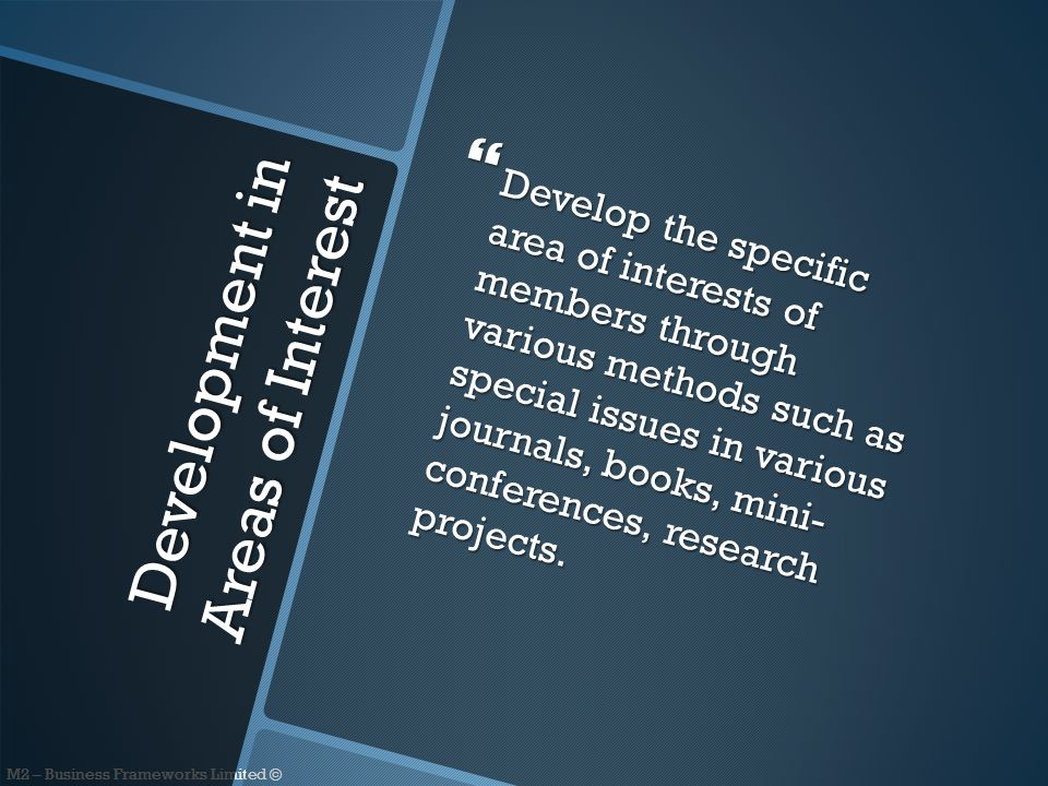 M2 – Business Frameworks Limited © Development in Areas of Interest  Develop the specific area of interests of members through various methods such as special issues in various journals, books, mini- conferences, research projects.