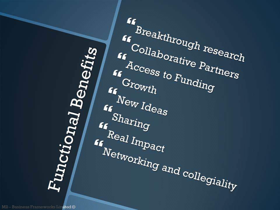 M2 – Business Frameworks Limited © Functional Benefits  Breakthrough research  Collaborative Partners  Access to Funding  Growth  New Ideas  Sharing  Real Impact  Networking and collegiality