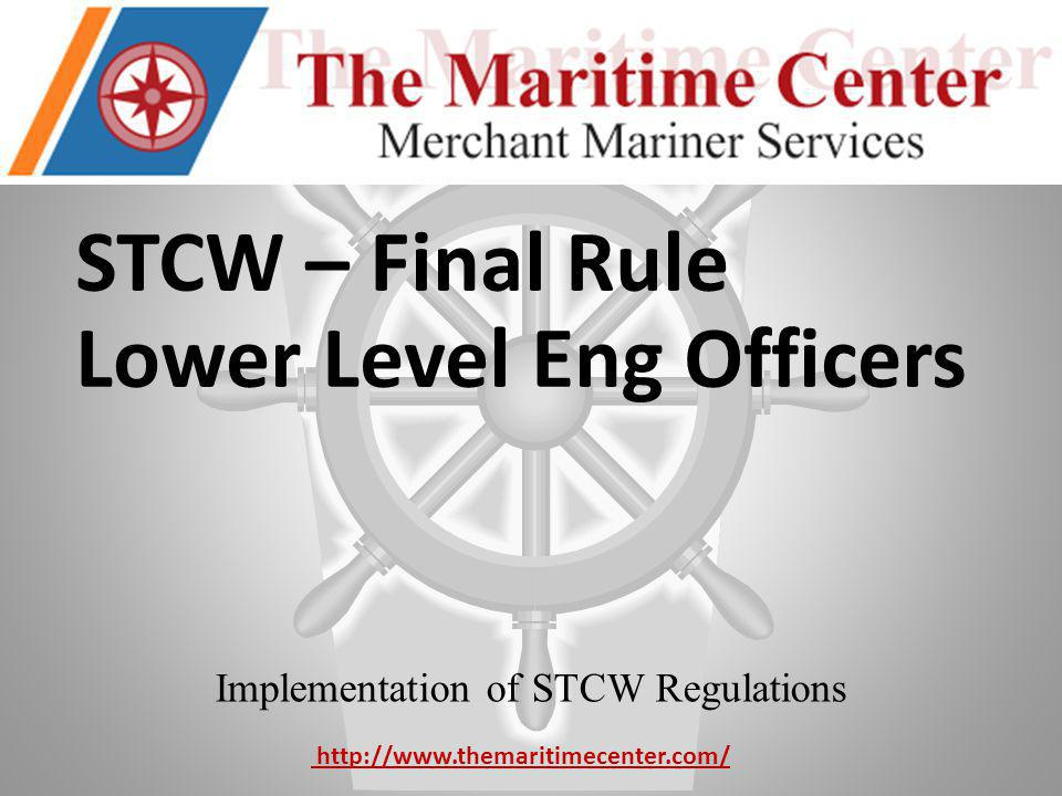 STCW – Final Rule Lower Level Eng Officers Implementation of STCW Regulations http://www.themaritimecenter.com/
