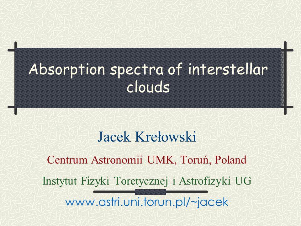 Absorption spectra of interstellar clouds Jacek Krełowski Centrum Astronomii UMK, Toruń, Poland Instytut Fizyki Toretycznej i Astrofizyki UG www.astri.uni.torun.pl/~jacek