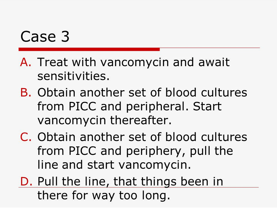 Case 3 A.Treat with vancomycin and await sensitivities. B.Obtain another set of blood cultures from PICC and peripheral. Start vancomycin thereafter.