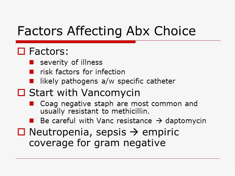 Factors Affecting Abx Choice  Factors: severity of illness risk factors for infection likely pathogens a/w specific catheter  Start with Vancomycin Coag negative staph are most common and usually resistant to methicillin.