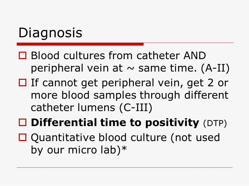 Diagnosis  Blood cultures from catheter AND peripheral vein at ~ same time. (A-II)  If cannot get peripheral vein, get 2 or more blood samples throu