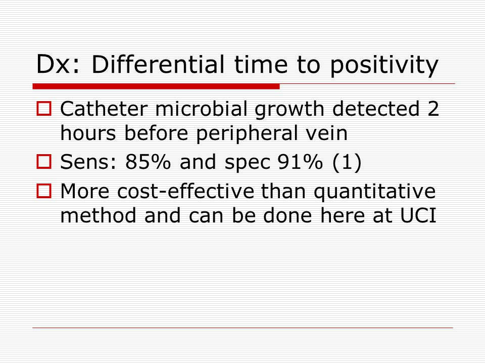 Dx: Differential time to positivity  Catheter microbial growth detected 2 hours before peripheral vein  Sens: 85% and spec 91% (1)  More cost-effec