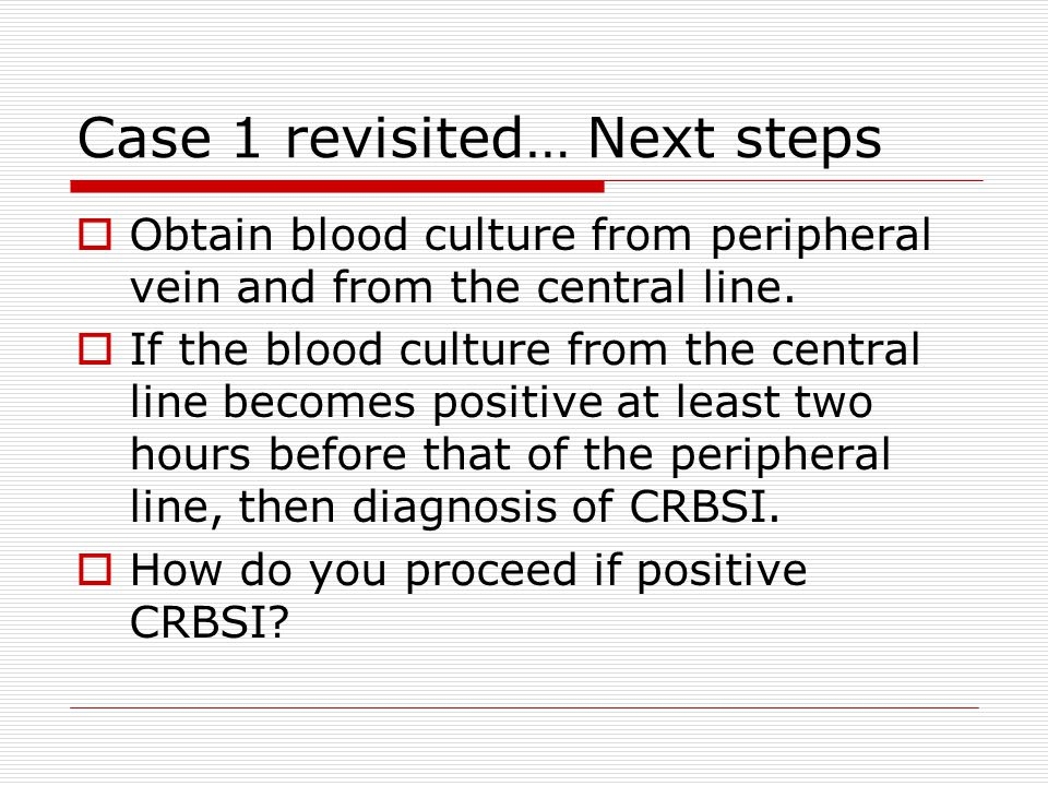Case 1 revisited… Next steps  Obtain blood culture from peripheral vein and from the central line.