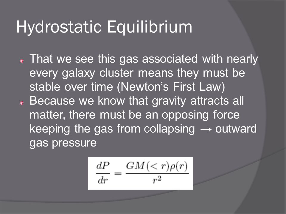 Hydrostatic Equilibrium That we see this gas associated with nearly every galaxy cluster means they must be stable over time (Newton's First Law) Because we know that gravity attracts all matter, there must be an opposing force keeping the gas from collapsing → outward gas pressure
