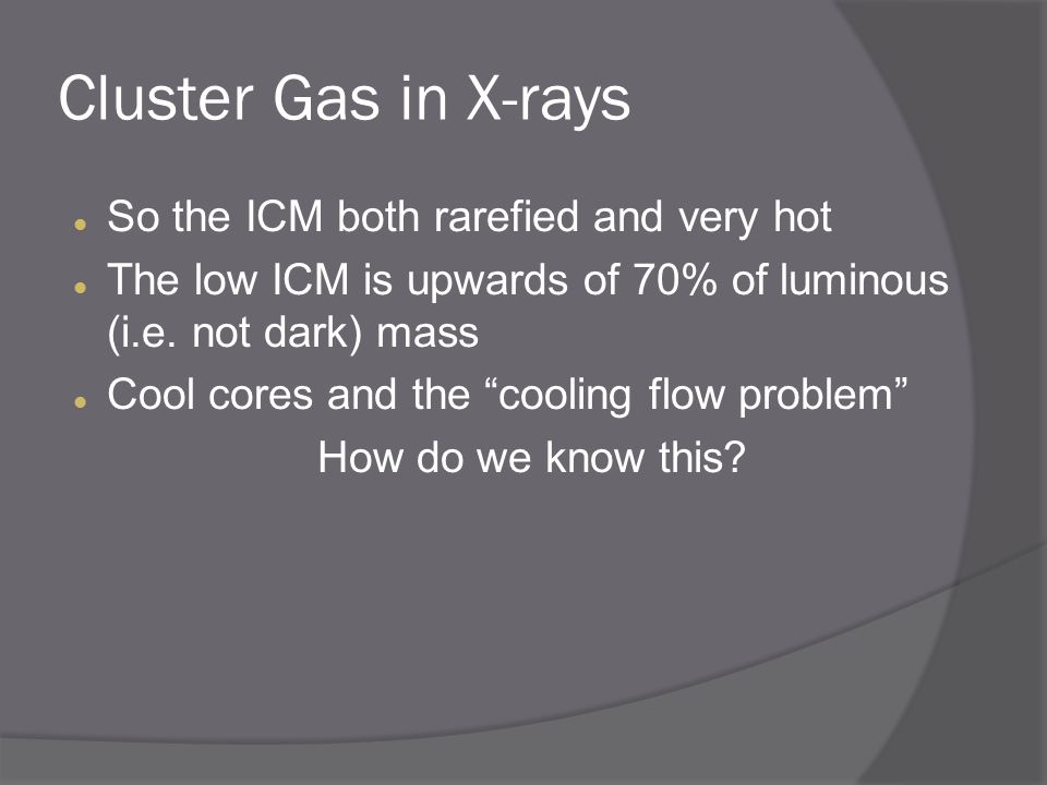 Cluster Gas in X-rays So the ICM both rarefied and very hot The low ICM is upwards of 70% of luminous (i.e.