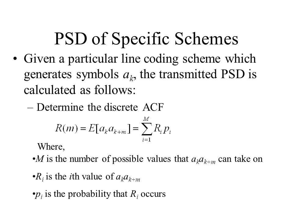 PSD of Specific Schemes Given a particular line coding scheme which generates symbols a k, the transmitted PSD is calculated as follows: –Determine the discrete ACF Where, M is the number of possible values that a k a k+m can take on R i is the ith value of a k a k+m p i is the probability that R i occurs