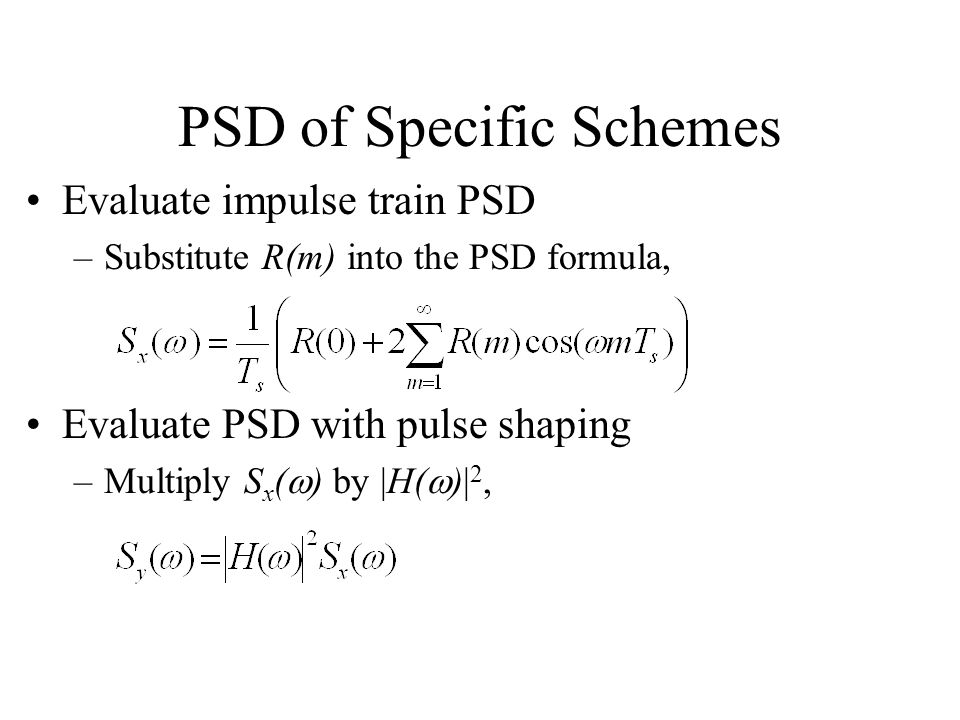 PSD of Specific Schemes Evaluate impulse train PSD –Substitute R(m) into the PSD formula, Evaluate PSD with pulse shaping –Multiply S x (  ) by |H(  )| 2,
