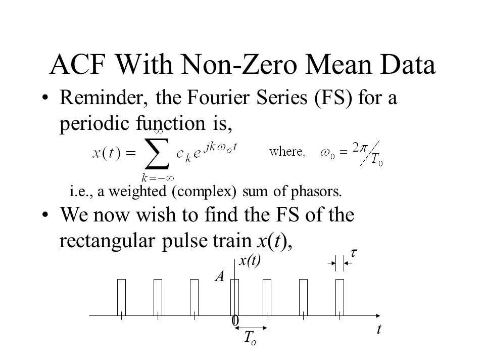 ACF With Non-Zero Mean Data Reminder, the Fourier Series (FS) for a periodic function is, i.e., a weighted (complex) sum of phasors.