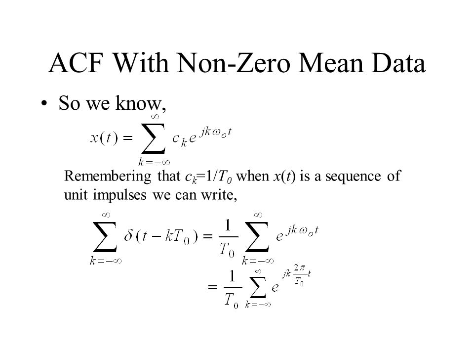 ACF With Non-Zero Mean Data So we know, Remembering that c k =1/T 0 when x(t) is a sequence of unit impulses we can write,