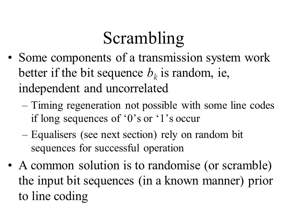 Scrambling Some components of a transmission system work better if the bit sequence b k is random, ie, independent and uncorrelated –Timing regeneration not possible with some line codes if long sequences of '0's or '1's occur –Equalisers (see next section) rely on random bit sequences for successful operation A common solution is to randomise (or scramble) the input bit sequences (in a known manner) prior to line coding
