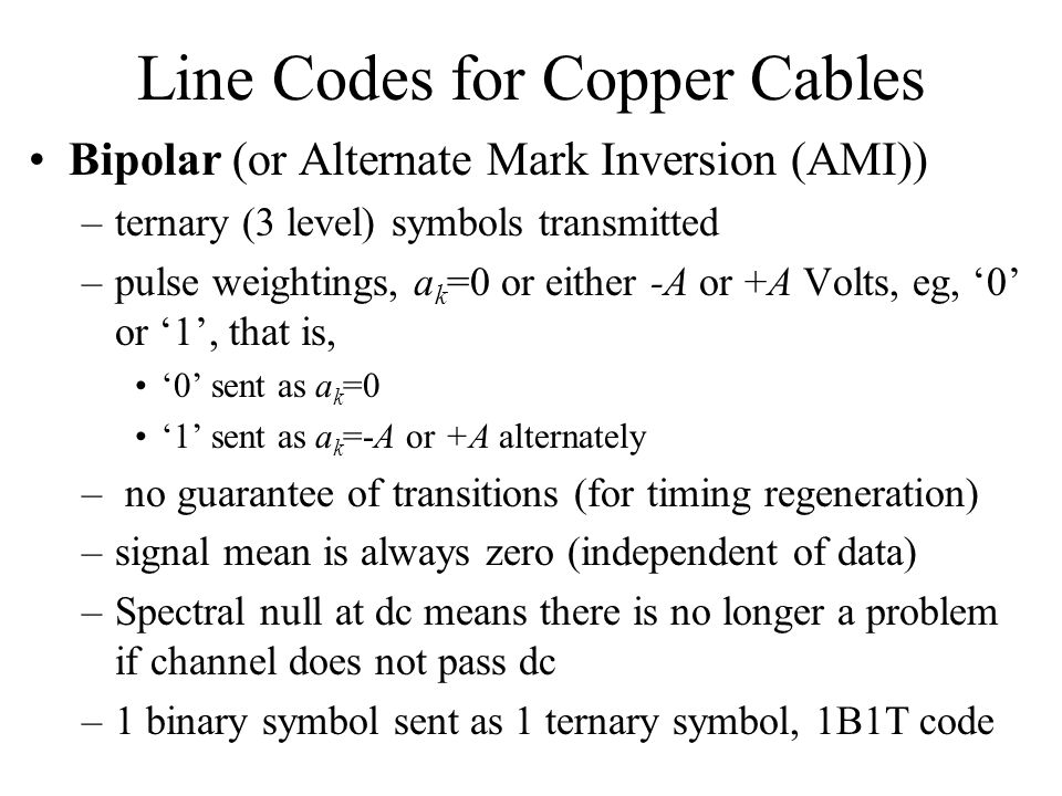 Line Codes for Copper Cables Bipolar (or Alternate Mark Inversion (AMI)) –ternary (3 level) symbols transmitted –pulse weightings, a k =0 or either -A or +A Volts, eg, '0' or '1', that is, '0' sent as a k =0 '1' sent as a k =-A or +A alternately – no guarantee of transitions (for timing regeneration) –signal mean is always zero (independent of data) –Spectral null at dc means there is no longer a problem if channel does not pass dc –1 binary symbol sent as 1 ternary symbol, 1B1T code