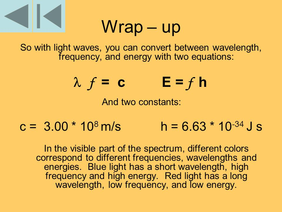 Wrap – up So with light waves, you can convert between wavelength, frequency, and energy with two equations: f = c E = f h And two constants: c = 3.00