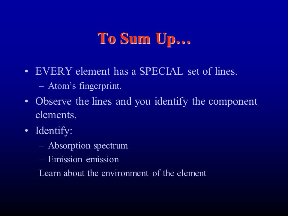 To Sum Up… EVERY element has a SPECIAL set of lines. –Atom's fingerprint. Observe the lines and you identify the component elements. Identify: –Absorp