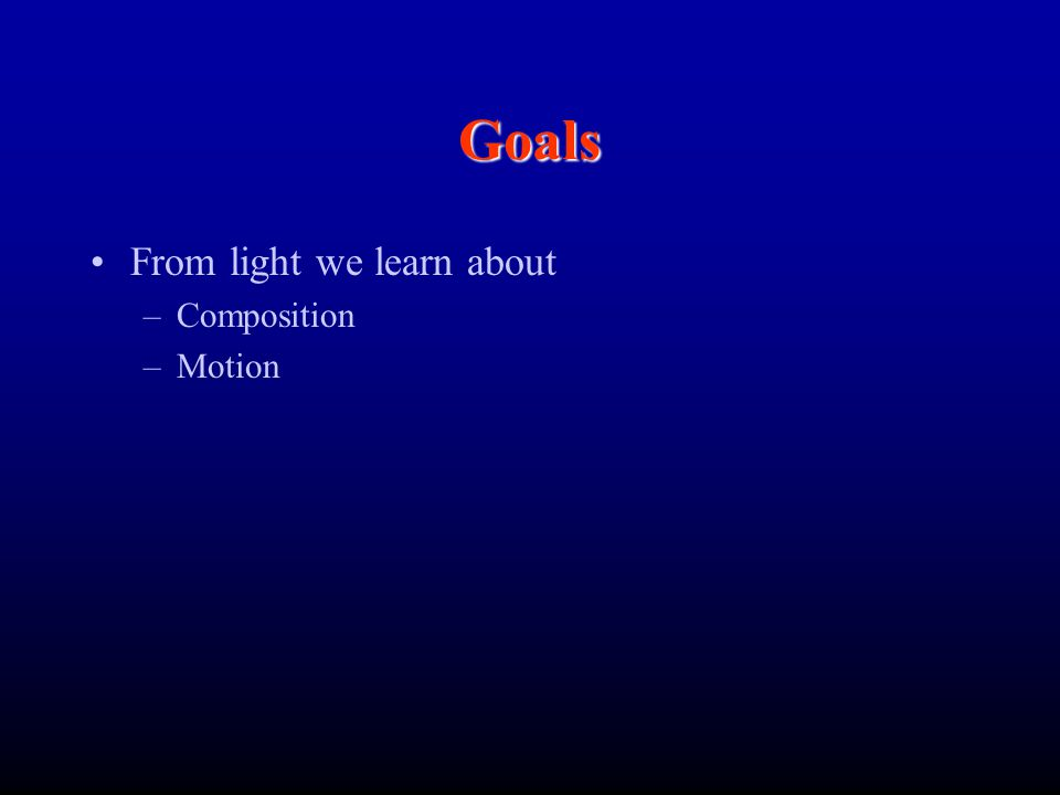 Goals From light we learn about –Composition –Motion
