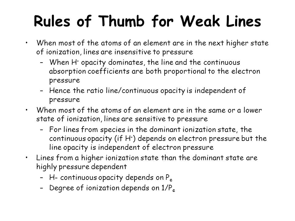 Rules of Thumb for Weak Lines When most of the atoms of an element are in the next higher state of ionization, lines are insensitive to pressure –When H - opacity dominates, the line and the continuous absorption coefficients are both proportional to the electron pressure –Hence the ratio line/continuous opacity is independent of pressure When most of the atoms of an element are in the same or a lower state of ionization, lines are sensitive to pressure –For lines from species in the dominant ionization state, the continuous opacity (if H - ) depends on electron pressure but the line opacity is independent of electron pressure Lines from a higher ionization state than the dominant state are highly pressure dependent –H- continuous opacity depends on P e –Degree of ionization depends on 1/P e