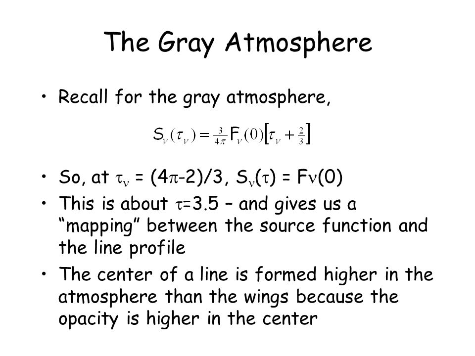 The Gray Atmosphere Recall for the gray atmosphere, So, at  = (4  -2)/3, S (  ) = F (0) This is about  =3.5 – and gives us a mapping between the source function and the line profile The center of a line is formed higher in the atmosphere than the wings because the opacity is higher in the center