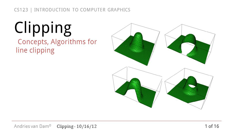 CS123 | INTRODUCTION TO COMPUTER GRAPHICS Andries van Dam ©  Now solve for the value of t at the intersection of P 0 P 1 with the edge E i :  First, substitute for P(t):  Next, group terms and distribute dot product:  Let D be the vector from P 0 to P 1 = (P 1 – P 0 ), and solve for t:  note that this gives a valid value of t only if the denominator of the expression is nonzero.