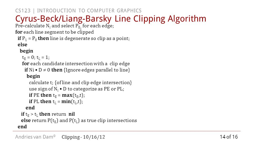 CS123 | INTRODUCTION TO COMPUTER GRAPHICS Andries van Dam © Cyrus-Beck/Liang-Barsky Line Clipping Algorithm Pre-calculate N i and select P E i for each edge; for each line segment to be clipped if P 1 = P 0 then line is degenerate so clip as a point; else begin t E = 0; t L = 1; for each candidate intersection with a clip edge if Ni D  0 then {Ignore edges parallel to line} begin calculate t; {of line and clip edge intersection} use sign of N i D to categorize as PE or PL; if PE then t E = max(t E,t); if PL then t L = min(t L,t); end if t E > t L then return nil else return P(t E ) and P(t L ) as true clip intersections end 14 of 16 Clipping - 10/16/12