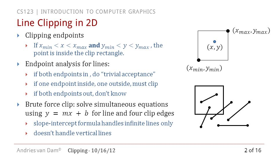 CS123 | INTRODUCTION TO COMPUTER GRAPHICS Andries van Dam © Cyrus-Beck/Liang-Barsky Parametric Line Clipping (3/3) 13 of 16 Clipping - 10/16/12