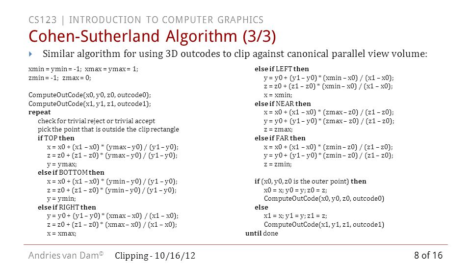 CS123 | INTRODUCTION TO COMPUTER GRAPHICS Andries van Dam © Scan Conversion after Clipping BA x = x min y = y min y = y min – 1 y = y min – 1/2 Clip rectangle 9 of 16 Clipping - 10/16/12