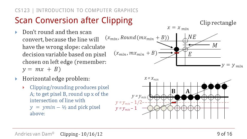 CS123 | INTRODUCTION TO COMPUTER GRAPHICS Andries van Dam © Sutherland-Hodgman Polygon Clipping 10 of 16  The 2D Sutherland-Hodgman algorithm generalizes to higher dimensions  We can use it to clip polygons to the 3D view volume one plane at a time  Section 36.5 in textbook