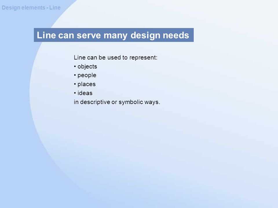 Line can serve many design needs Design elements - Line Line can be used to represent: objects people places ideas in descriptive or symbolic ways.