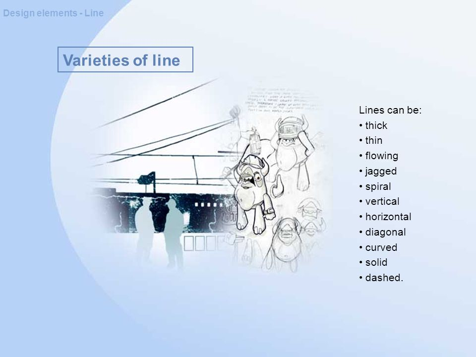 Varieties of line Design elements - Line Lines can be: thick thin flowing jagged spiral vertical horizontal diagonal curved solid dashed.