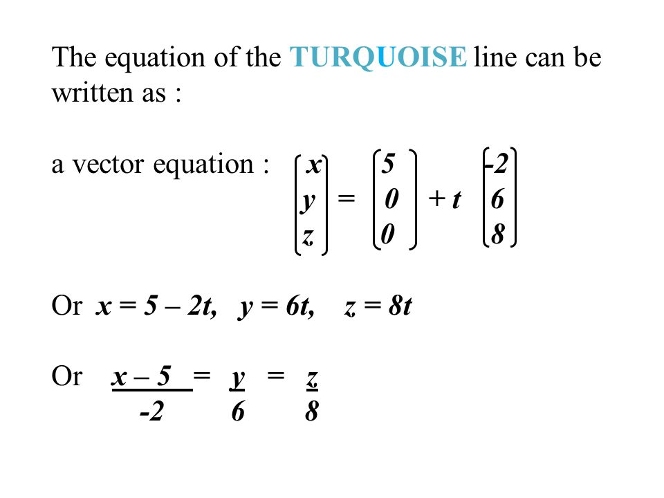 The equation of the TURQUOISE line can be written as : a vector equation : x 5 -2 y = 0 + t 6 z 0 8 Or x = 5 – 2t, y = 6t, z = 8t Or x – 5 = y = z -2 6 8