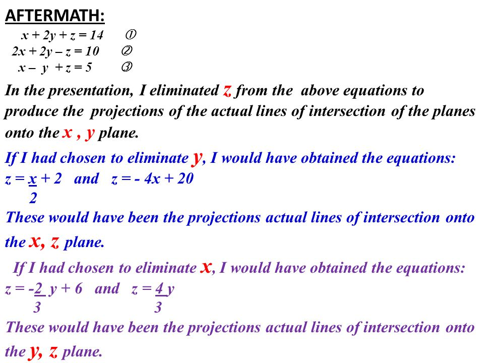 AFTERMATH: x + 2y + z = 14  2x + 2y – z = 10  x – y + z = 5  In the presentation, I eliminated z from the above equations to produce the projections of the actual lines of intersection of the planes onto the x, y plane.
