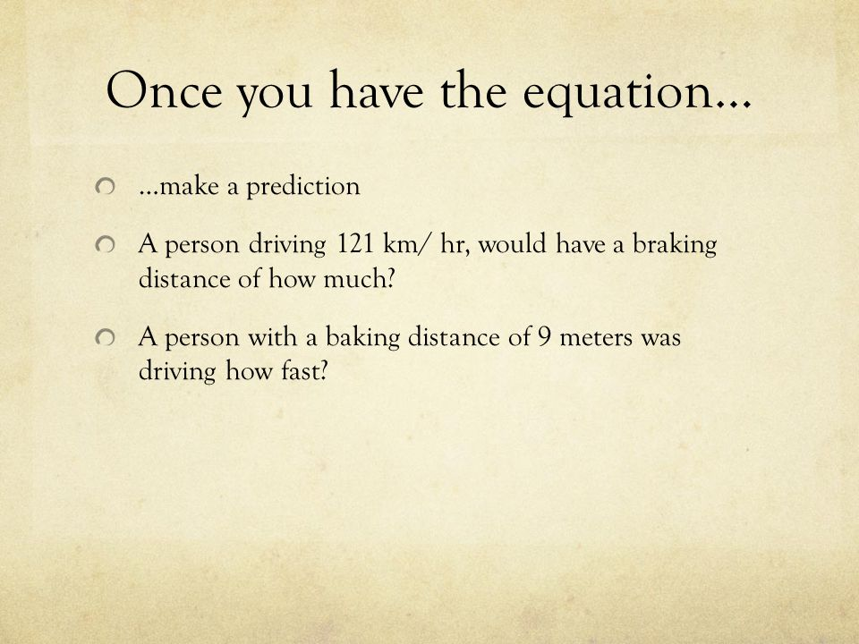 Once you have the equation… …make a prediction A person driving 121 km/ hr, would have a braking distance of how much? A person with a baking distance