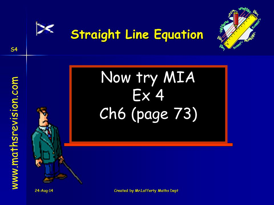 24-Aug-14Created by Mr.Lafferty Maths Dept Now try MIA Ex 4 Ch6 (page 73) www.mathsrevision.com Straight Line Equation S4