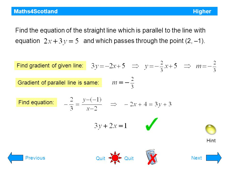 Maths4Scotland Higher Hint PreviousNext Quit Find the equation of the line which passes through the point (-1, 3) and is perpendicular to the line with equation Find gradient of given line: Find gradient of perpendicular: Find equation:
