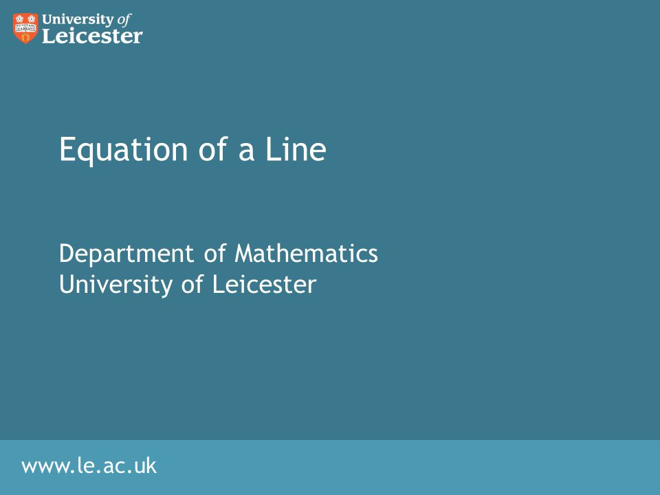 www.le.ac.uk Equation of a Line Department of Mathematics University of Leicester
