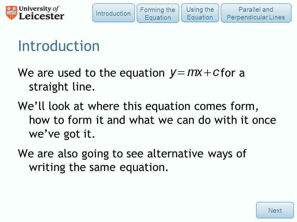 Introduction We are used to the equation for a straight line. We'll look at where this equation comes form, how to form it and what we can do with it