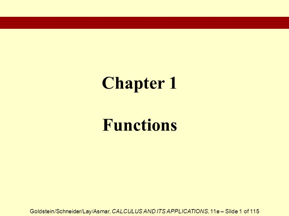 Goldstein/Schneider/Lay/Asmar, CALCULUS AND ITS APPLICATIONS, 11e – Slide 1 of 115 Chapter 1 Functions