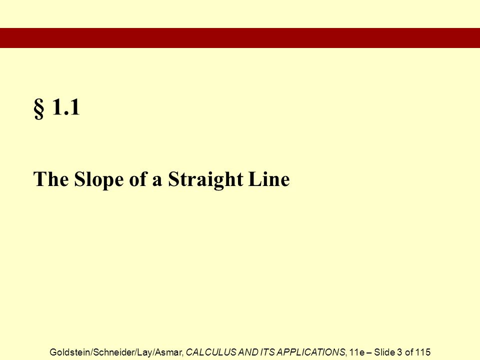 Goldstein/Schneider/Lay/Asmar, CALCULUS AND ITS APPLICATIONS, 11e – Slide 3 of 115 § 1.1 The Slope of a Straight Line